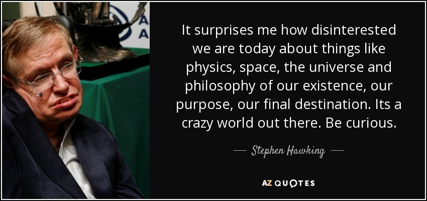 It surprises me how disinterested we are today about things like physics, space, the universe and philosophy of our existence, our purpose, our final destination. Its a crazy world out there. Be curious. - Stephen Hawking