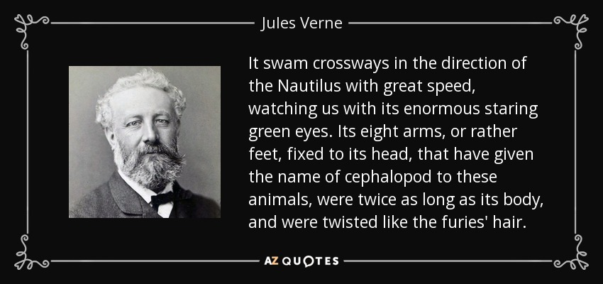 It swam crossways in the direction of the Nautilus with great speed, watching us with its enormous staring green eyes. Its eight arms, or rather feet, fixed to its head, that have given the name of cephalopod to these animals, were twice as long as its body, and were twisted like the furies' hair. - Jules Verne