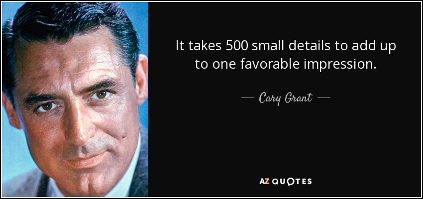 It takes 500 small details to add up to one favorable impression. - Cary Grant