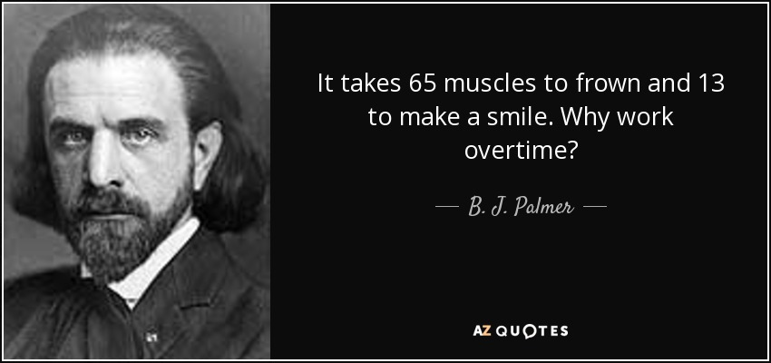 It takes 65 muscles to frown and 13 to make a smile. Why work overtime? - B. J. Palmer