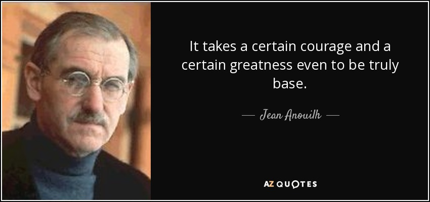 It takes a certain courage and a certain greatness even to be truly base. - Jean Anouilh