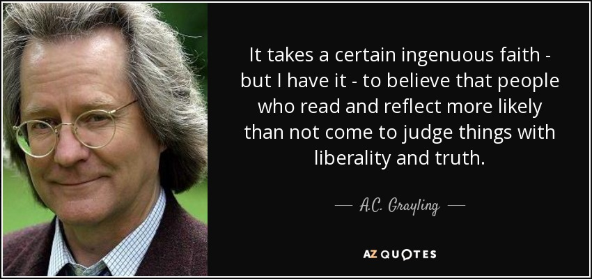 It takes a certain ingenuous faith - but I have it - to believe that people who read and reflect more likely than not come to judge things with liberality and truth. - A.C. Grayling
