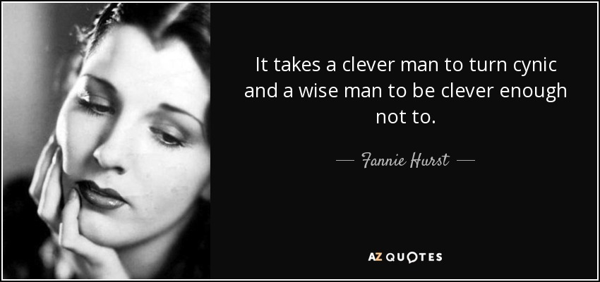 It takes a clever man to turn cynic and a wise man to be clever enough not to. - Fannie Hurst
