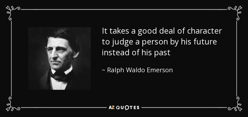It takes a good deal of character to judge a person by his future instead of his past - Ralph Waldo Emerson