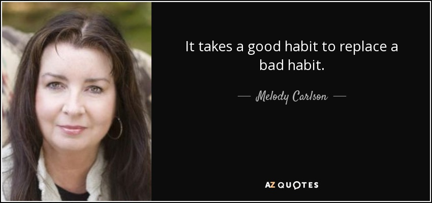 It takes a good habit to replace a bad habit. - Melody Carlson