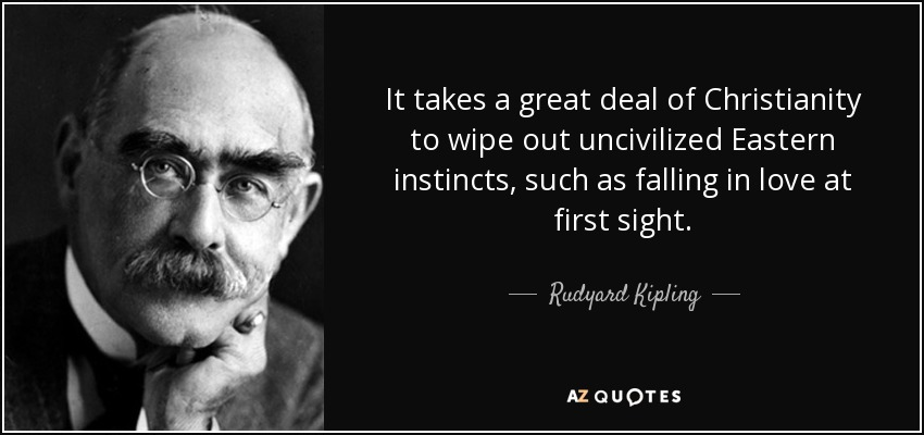 It takes a great deal of Christianity to wipe out uncivilized Eastern instincts, such as falling in love at first sight. - Rudyard Kipling