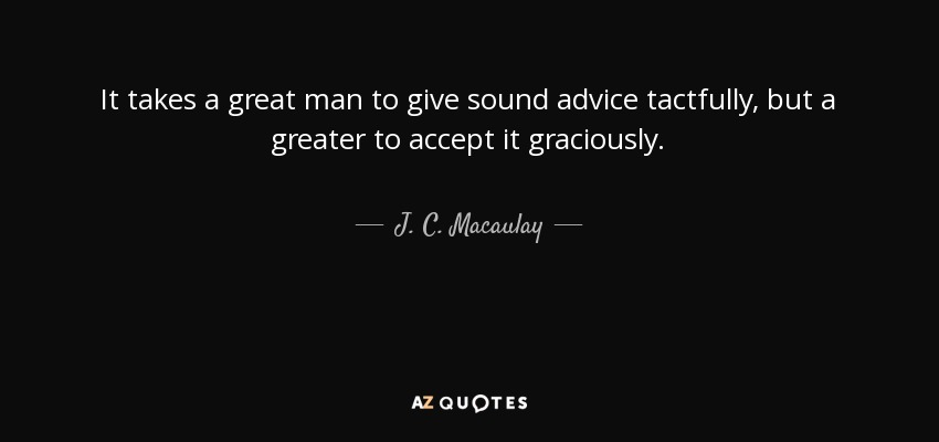 It takes a great man to give sound advice tactfully, but a greater to accept it graciously. - J. C. Macaulay