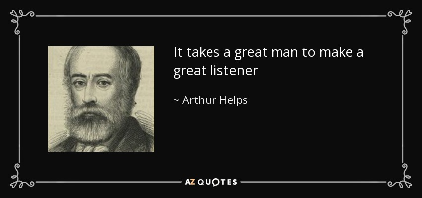 It takes a great man to make a great listener - Arthur Helps