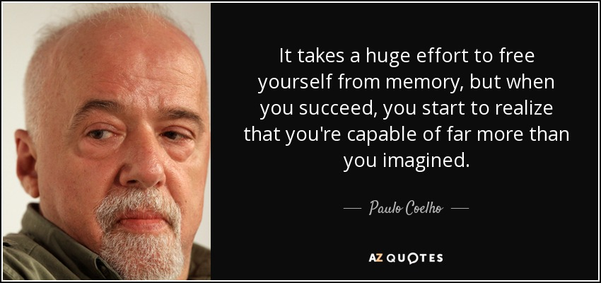It takes a huge effort to free yourself from memory, but when you succeed, you start to realize that you're capable of far more than you imagined. - Paulo Coelho