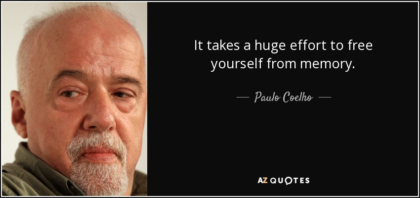 It takes a huge effort to free yourself from memory. - Paulo Coelho