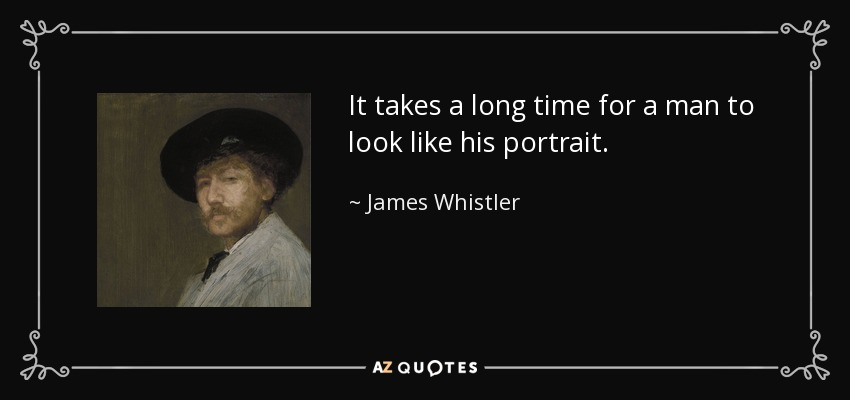 It takes a long time for a man to look like his portrait. - James Whistler