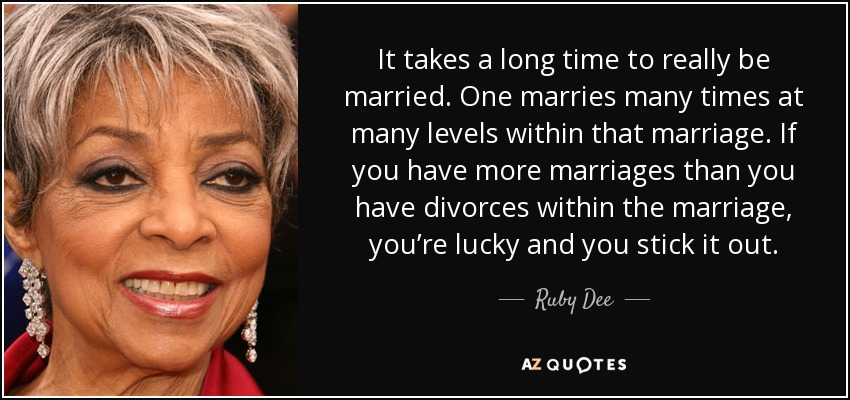 It takes a long time to really be married. One marries many times at many levels within that marriage. If you have more marriages than you have divorces within the marriage, you're lucky and you stick it out. - Ruby Dee