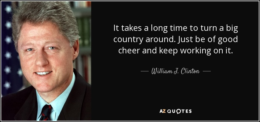 It takes a long time to turn a big country around. Just be of good cheer and keep working on it. - William J. Clinton