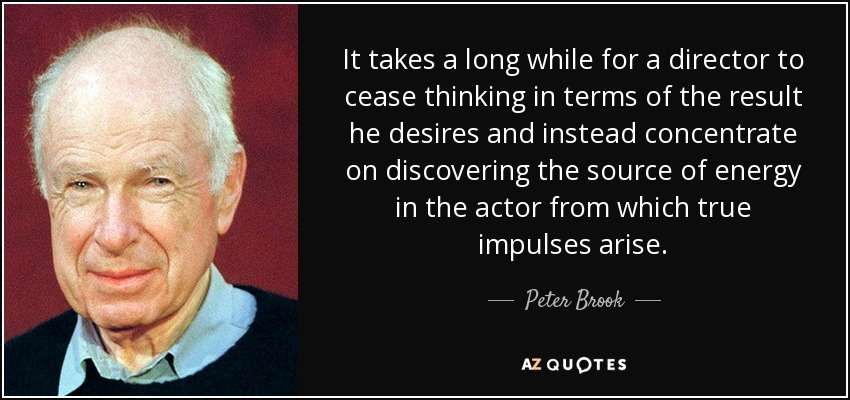 It takes a long while for a director to cease thinking in terms of the result he desires and instead concentrate on discovering the source of energy in the actor from which true impulses arise. - Peter Brook