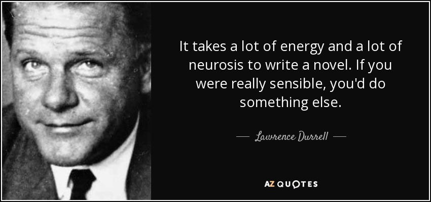 It takes a lot of energy and a lot of neurosis to write a novel. If you were really sensible, you'd do something else. - Lawrence Durrell