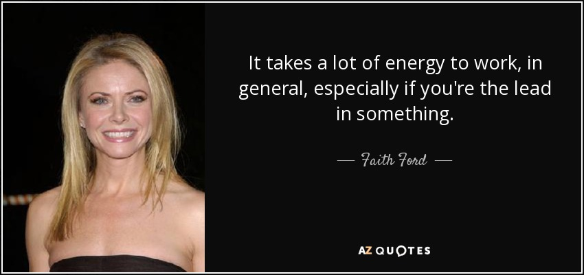 It takes a lot of energy to work, in general, especially if you're the lead in something. - Faith Ford