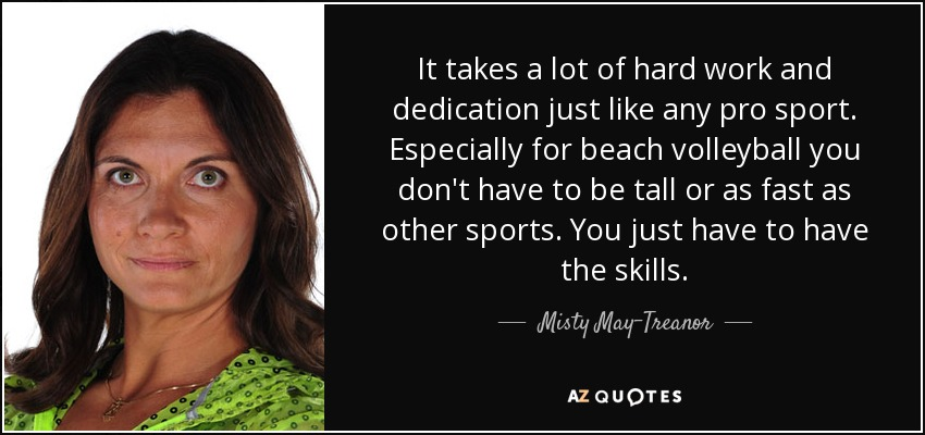 It takes a lot of hard work and dedication just like any pro sport. Especially for beach volleyball you don't have to be tall or as fast as other sports. You just have to have the skills. - Misty May-Treanor