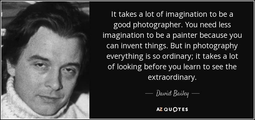 It takes a lot of imagination to be a good photographer. You need less imagination to be a painter because you can invent things. But in photography everything is so ordinary; it takes a lot of looking before you learn to see the extraordinary. - David Bailey