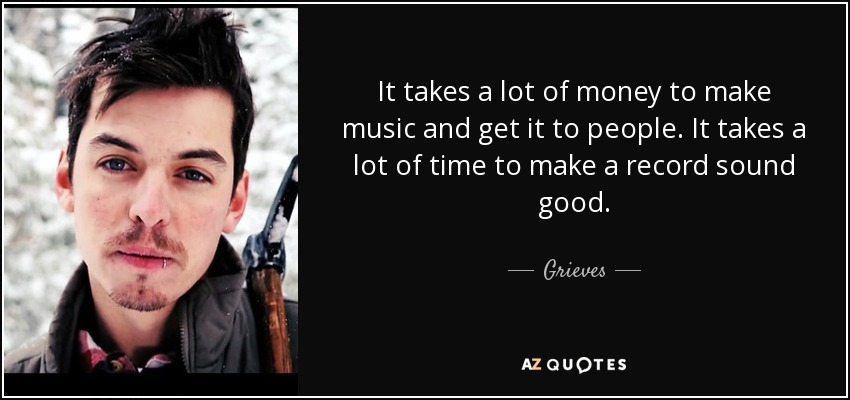 It takes a lot of money to make music and get it to people. It takes a lot of time to make a record sound good. - Grieves