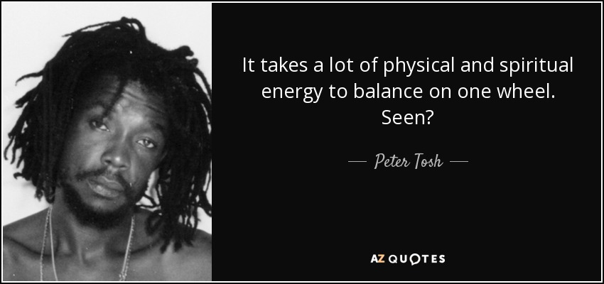 It takes a lot of physical and spiritual energy to balance on one wheel. Seen? - Peter Tosh
