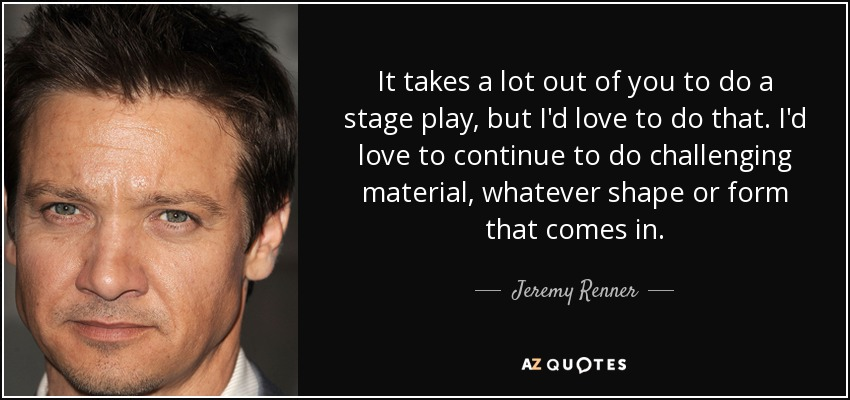 It takes a lot out of you to do a stage play, but I'd love to do that. I'd love to continue to do challenging material, whatever shape or form that comes in. - Jeremy Renner