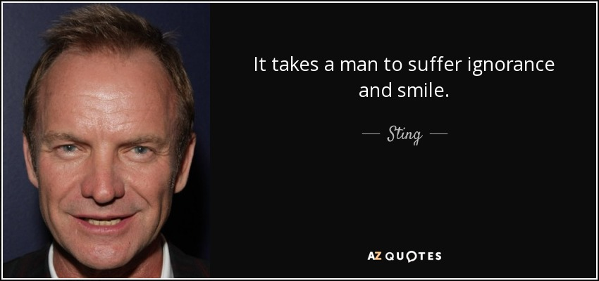 It takes a man to suffer ignorance and smile. - Sting