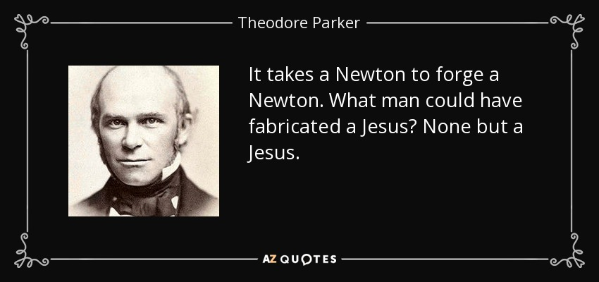 It takes a Newton to forge a Newton. What man could have fabricated a Jesus? None but a Jesus. - Theodore Parker
