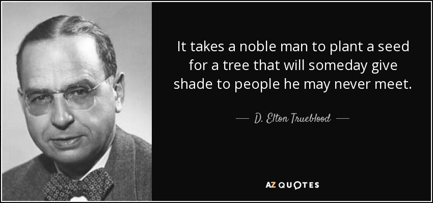 It takes a noble man to plant a seed for a tree that will someday give shade to people he may never meet. - D. Elton Trueblood