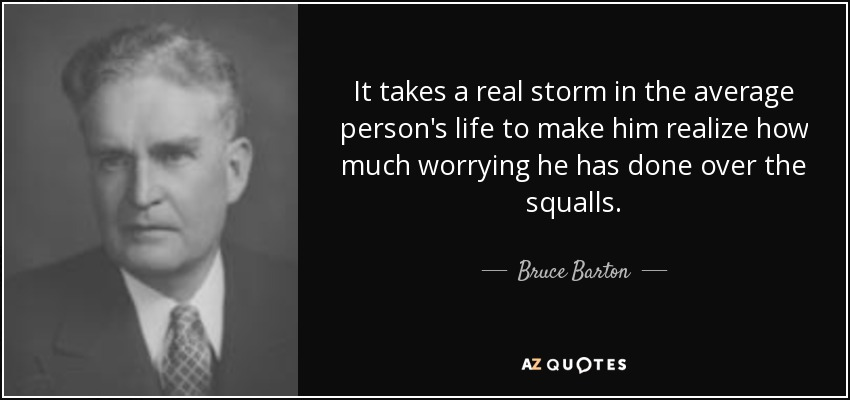 It takes a real storm in the average person's life to make him realize how much worrying he has done over the squalls. - Bruce Barton