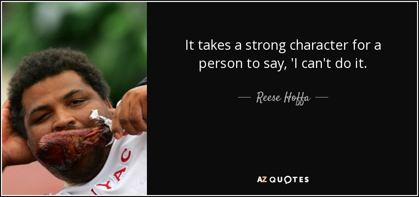 It takes a strong character for a person to say, 'I can't do it. - Reese Hoffa
