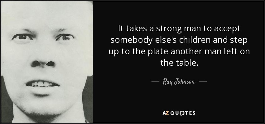 It takes a strong man to accept somebody else's children and step up to the plate another man left on the table. - Ray Johnson