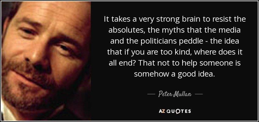 It takes a very strong brain to resist the absolutes, the myths that the media and the politicians peddle - the idea that if you are too kind, where does it all end? That not to help someone is somehow a good idea. - Peter Mullan