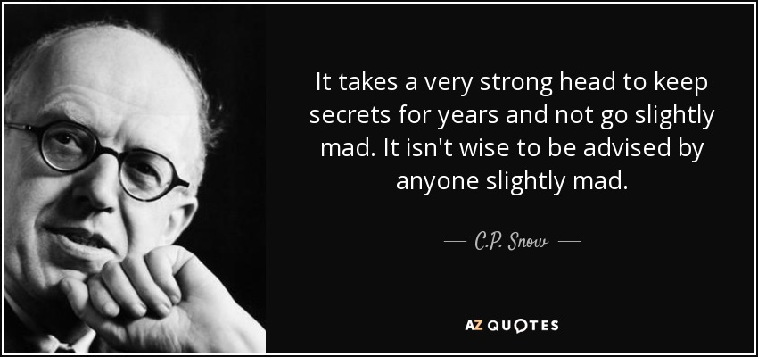 It takes a very strong head to keep secrets for years and not go slightly mad. It isn't wise to be advised by anyone slightly mad. - C.P. Snow