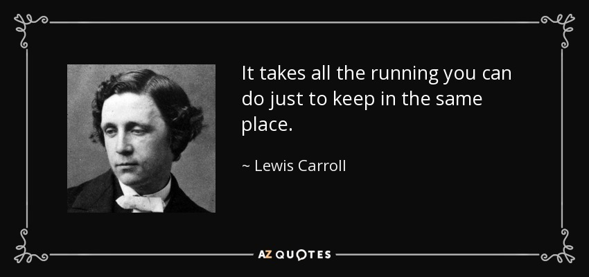 It takes all the running you can do just to keep in the same place. - Lewis Carroll