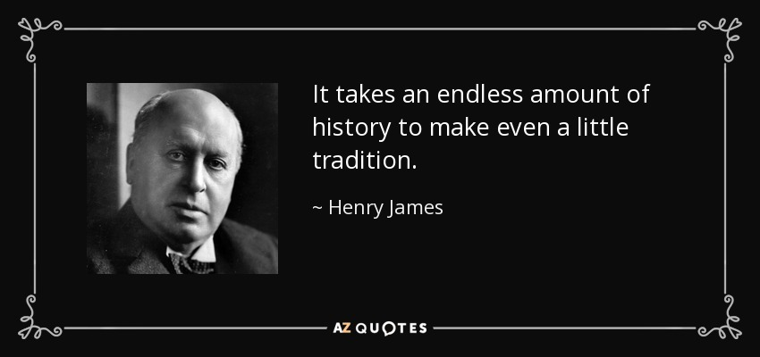 It takes an endless amount of history to make even a little tradition. - Henry James