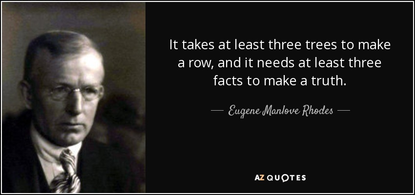 It takes at least three trees to make a row, and it needs at least three facts to make a truth. - Eugene Manlove Rhodes