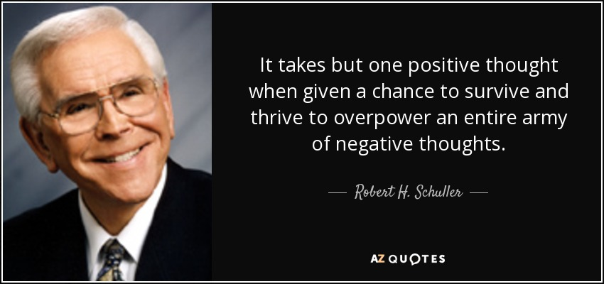 It takes but one positive thought when given a chance to survive and thrive to overpower an entire army of negative thoughts. - Robert H. Schuller