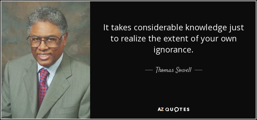 It takes considerable knowledge just to realize the extent of your own ignorance. - Thomas Sowell