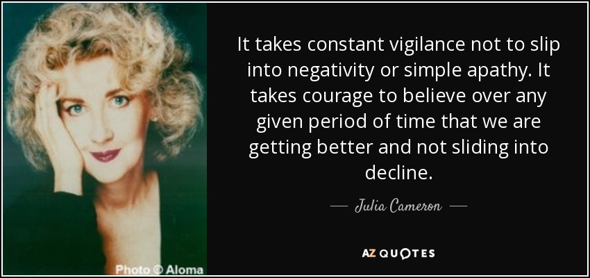 It takes constant vigilance not to slip into negativity or simple apathy. It takes courage to believe over any given period of time that we are getting better and not sliding into decline. - Julia Cameron