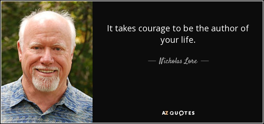 It takes courage to be the author of your life. - Nicholas Lore