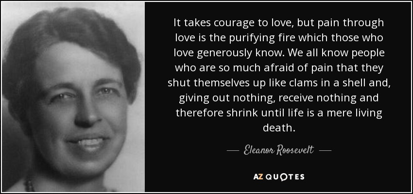 It takes courage to love, but pain through love is the purifying fire which those who love generously know. We all know people who are so much afraid of pain that they shut themselves up like clams in a shell and, giving out nothing, receive nothing and therefore shrink until life is a mere living death. - Eleanor Roosevelt