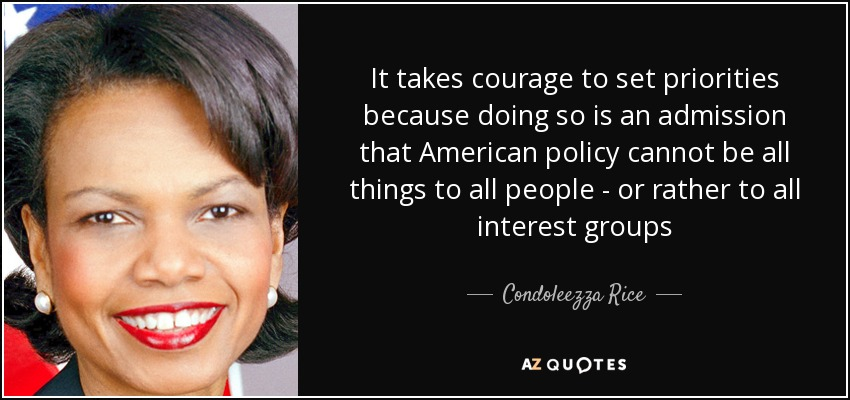 It takes courage to set priorities because doing so is an admission that American policy cannot be all things to all people - or rather to all interest groups - Condoleezza Rice