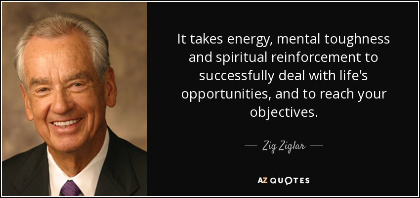 It takes energy, mental toughness and spiritual reinforcement to successfully deal with life's opportunities, and to reach your objectives. - Zig Ziglar