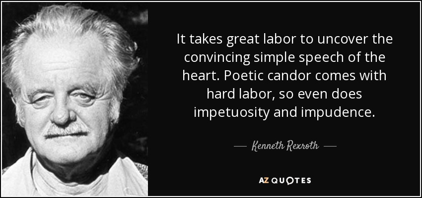 It takes great labor to uncover the convincing simple speech of the heart. Poetic candor comes with hard labor, so even does impetuosity and impudence. - Kenneth Rexroth