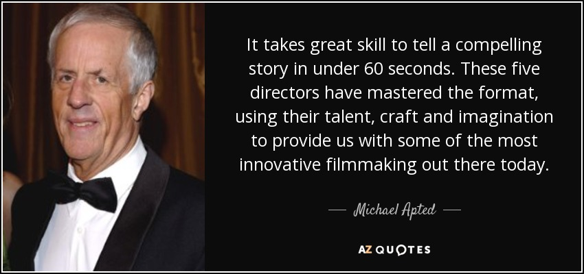 It takes great skill to tell a compelling story in under 60 seconds. These five directors have mastered the format, using their talent, craft and imagination to provide us with some of the most innovative filmmaking out there today. - Michael Apted