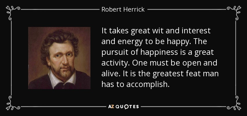 It takes great wit and interest and energy to be happy. The pursuit of happiness is a great activity. One must be open and alive. It is the greatest feat man has to accomplish. - Robert Herrick