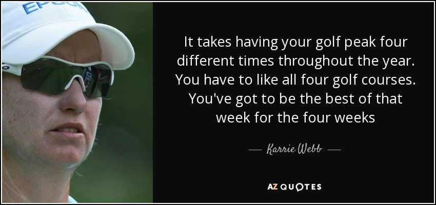 It takes having your golf peak four different times throughout the year. You have to like all four golf courses. You've got to be the best of that week for the four weeks - Karrie Webb