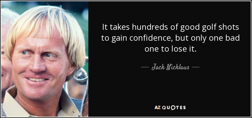 It takes hundreds of good golf shots to gain confidence, but only one bad one to lose it. - Jack Nicklaus