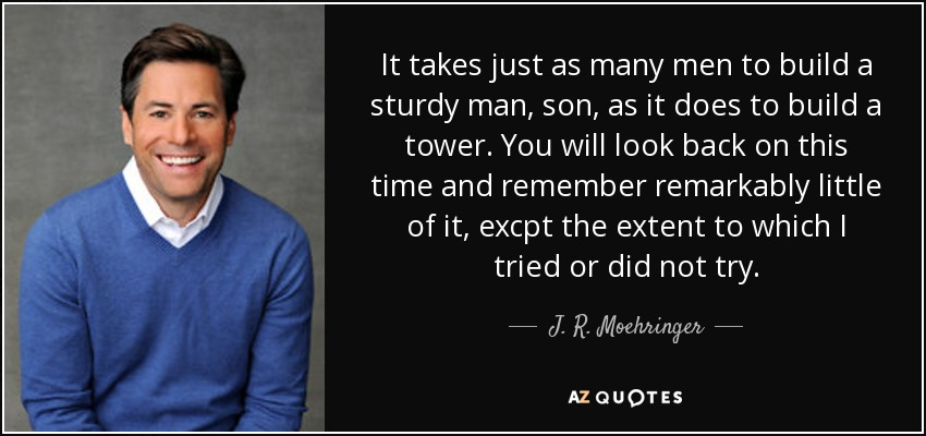 It takes just as many men to build a sturdy man, son, as it does to build a tower. You will look back on this time and remember remarkably little of it, excpt the extent to which I tried or did not try. - J. R. Moehringer