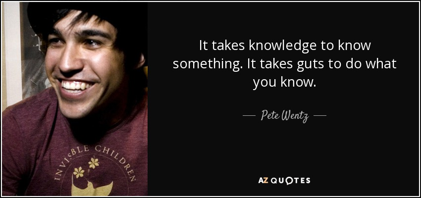 It takes knowledge to know something. It takes guts to do what you know. - Pete Wentz